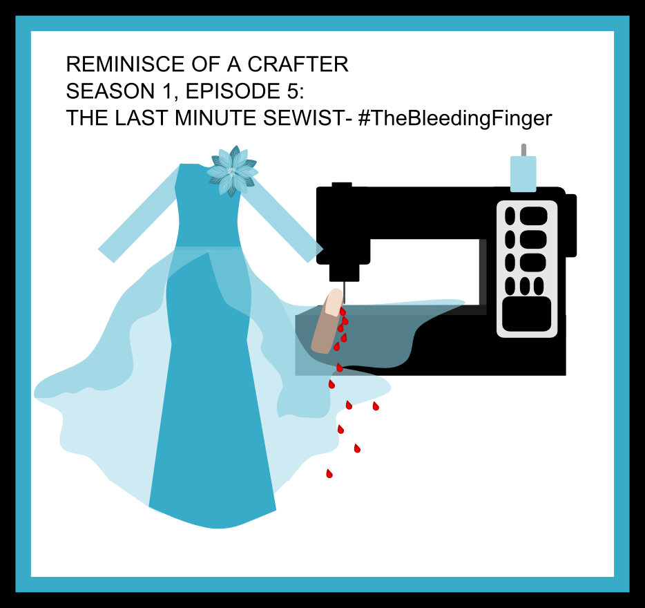 Season 1 Episode 5- Reminisce of a crafter the last minute sewist the bleeding finger